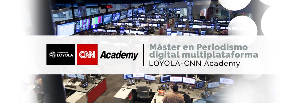 Máster en Periodismo Digital Multiplataforma LOYOLA - CNN Academy